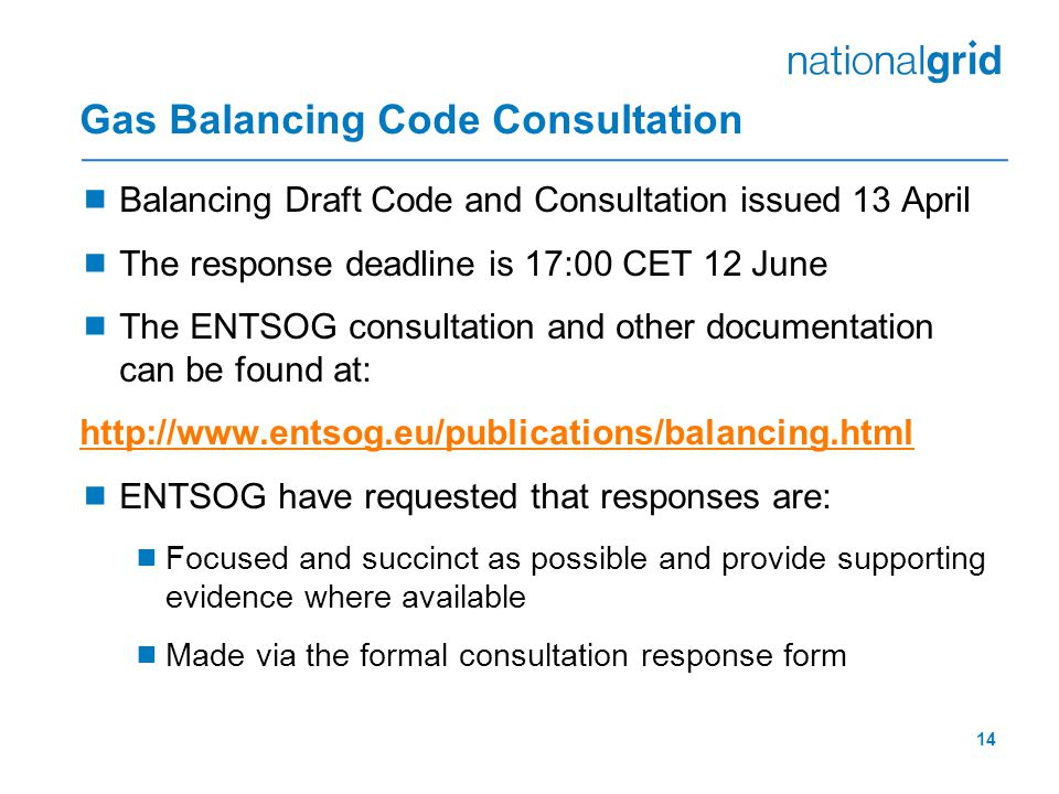 14 Gas Balancing Code Consultation  Balancing Draft Code and Consultation issued 13 April  The response deadline is 17:00 CET 12 June  The ENTSOG consultation and other documentation can be found at: http://www.entsog.eu/publications/balancing.html  ENTSOG have requested that responses are:  Focused and succinct as possible and provide supporting evidence where available  Made via the formal consultation response form