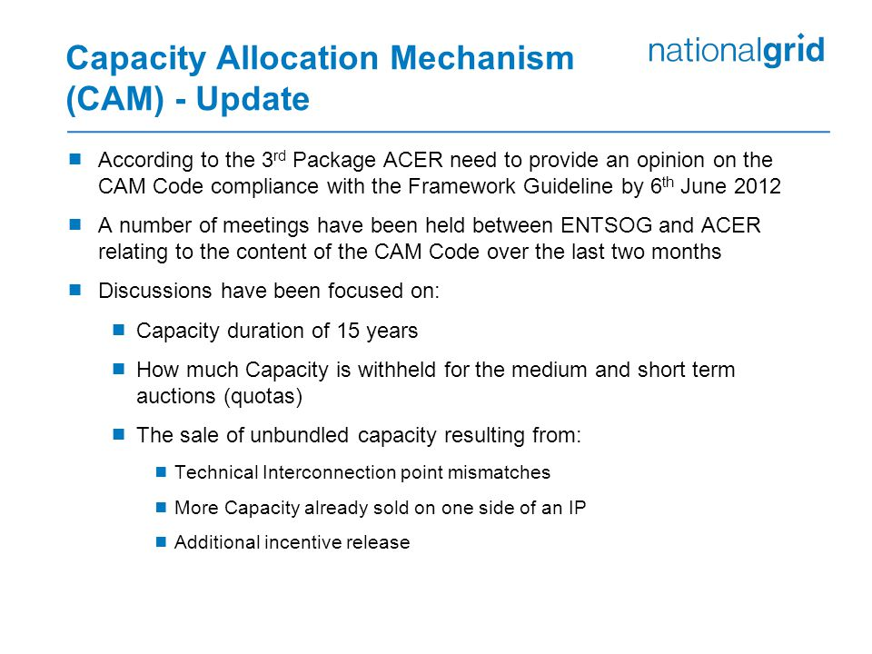 Capacity Allocation Mechanism (CAM) - Update  According to the 3 rd Package ACER need to provide an opinion on the CAM Code compliance with the Framework Guideline by 6 th June 2012  A number of meetings have been held between ENTSOG and ACER relating to the content of the CAM Code over the last two months  Discussions have been focused on:  Capacity duration of 15 years  How much Capacity is withheld for the medium and short term auctions (quotas)  The sale of unbundled capacity resulting from:  Technical Interconnection point mismatches  More Capacity already sold on one side of an IP  Additional incentive release