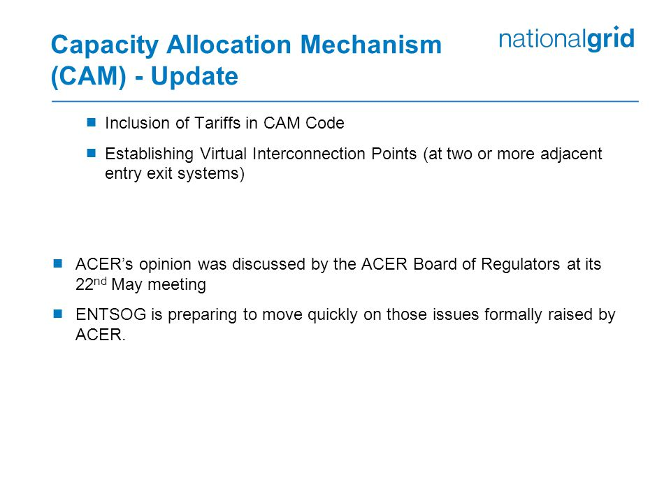 Capacity Allocation Mechanism (CAM) - Update  Inclusion of Tariffs in CAM Code  Establishing Virtual Interconnection Points (at two or more adjacent entry exit systems)  ACER's opinion was discussed by the ACER Board of Regulators at its 22 nd May meeting  ENTSOG is preparing to move quickly on those issues formally raised by ACER.