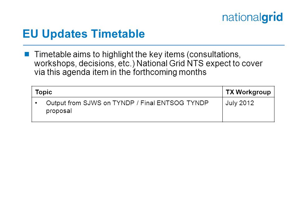 EU Updates Timetable  Timetable aims to highlight the key items (consultations, workshops, decisions, etc.) National Grid NTS expect to cover via this agenda item in the forthcoming months TopicTX Workgroup Output from SJWS on TYNDP / Final ENTSOG TYNDP proposal July 2012
