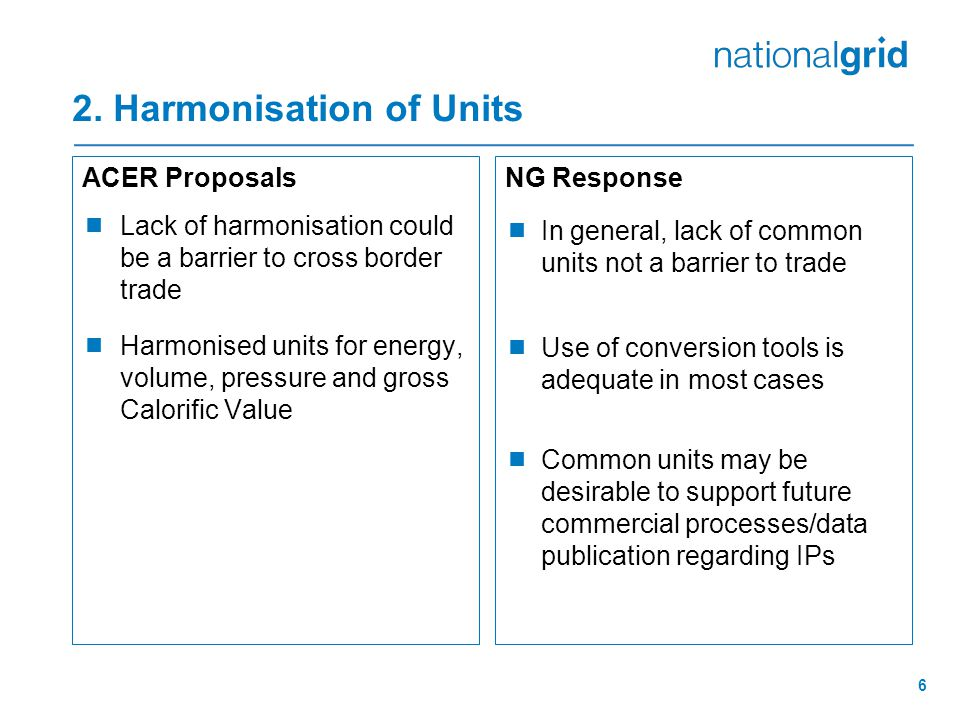 6 2. Harmonisation of Units ACER Proposals  Lack of harmonisation could be a barrier to cross border trade  Harmonised units for energy, volume, pre