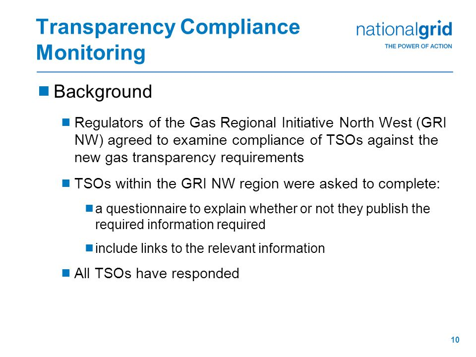 10 Transparency Compliance Monitoring  Background  Regulators of the Gas Regional Initiative North West (GRI NW) agreed to examine compliance of TSOs against the new gas transparency requirements  TSOs within the GRI NW region were asked to complete:  a questionnaire to explain whether or not they publish the required information required  include links to the relevant information  All TSOs have responded