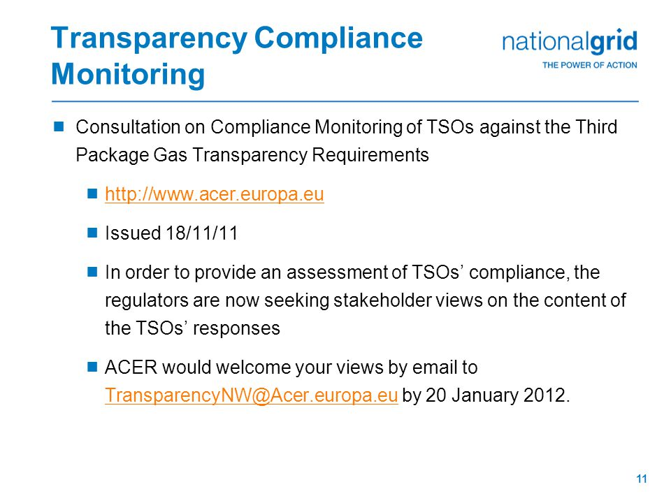11 Transparency Compliance Monitoring  Consultation on Compliance Monitoring of TSOs against the Third Package Gas Transparency Requirements  http://www.acer.europa.eu http://www.acer.europa.eu  Issued 18/11/11  In order to provide an assessment of TSOs' compliance, the regulators are now seeking stakeholder views on the content of the TSOs' responses  ACER would welcome your views by email to TransparencyNW@Acer.europa.eu by 20 January 2012.