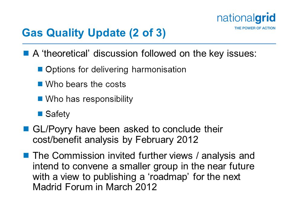 Gas Quality Update (2 of 3)  A 'theoretical' discussion followed on the key issues:  Options for delivering harmonisation  Who bears the costs  Who has responsibility  Safety  GL/Poyry have been asked to conclude their cost/benefit analysis by February 2012  The Commission invited further views / analysis and intend to convene a smaller group in the near future with a view to publishing a 'roadmap' for the next Madrid Forum in March 2012