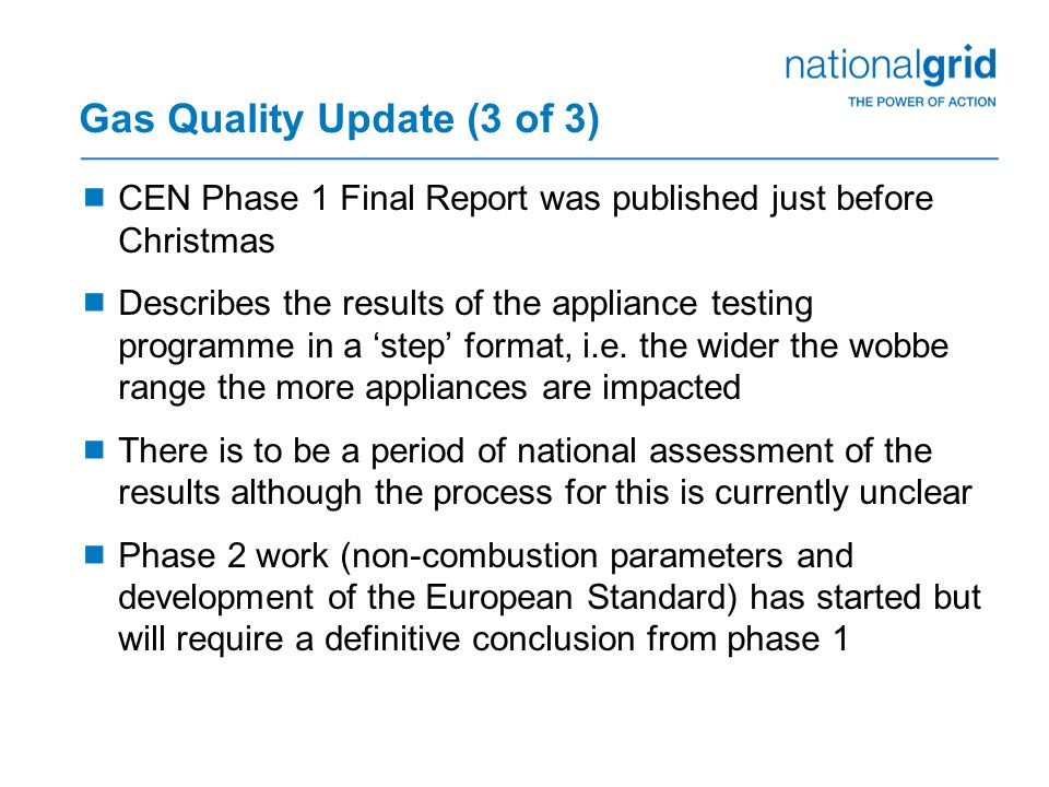 Gas Quality Update (3 of 3)  CEN Phase 1 Final Report was published just before Christmas  Describes the results of the appliance testing programme in a 'step' format, i.e.