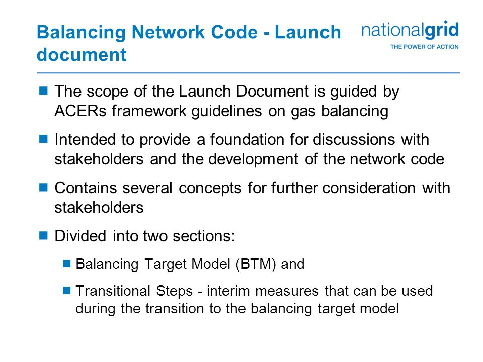 Balancing Network Code - Launch document  The scope of the Launch Document is guided by ACERs framework guidelines on gas balancing  Intended to provide a foundation for discussions with stakeholders and the development of the network code  Contains several concepts for further consideration with stakeholders  Divided into two sections:  Balancing Target Model (BTM) and  Transitional Steps - interim measures that can be used during the transition to the balancing target model