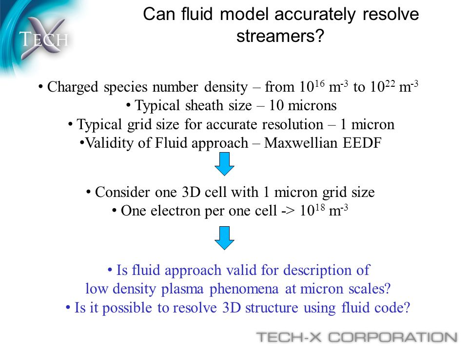 Poisson or full Maxwell equations for electric field Track motion of macroparticles (groups of charged particles) instead of considering number densities MC collision model for all relevant plasma processes Kinetic effects can be captured using PIC approach: AdvantageMore accurate physics DisadvantageSlow speed for many particles