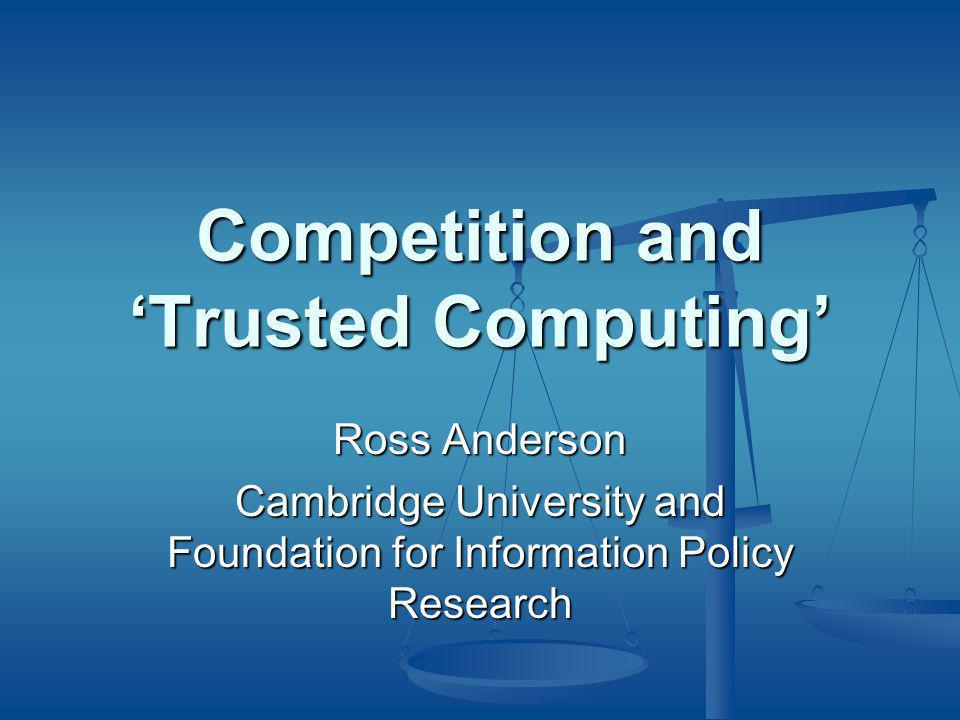 Competition and 'Trusted Computing' Ross Anderson Cambridge University and Foundation for Information Policy Research
