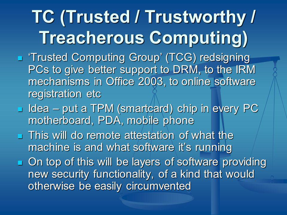 TC (Trusted / Trustworthy / Treacherous Computing) ' Trusted Computing Group' (TCG) redsigning PCs to give better support to DRM, to the IRM mechanisms in Office 2003, to online software registration etc ' Trusted Computing Group' (TCG) redsigning PCs to give better support to DRM, to the IRM mechanisms in Office 2003, to online software registration etc Idea – put a TPM (smartcard) chip in every PC motherboard, PDA, mobile phone Idea – put a TPM (smartcard) chip in every PC motherboard, PDA, mobile phone This will do remote attestation of what the machine is and what software it's running This will do remote attestation of what the machine is and what software it's running On top of this will be layers of software providing new security functionality, of a kind that would otherwise be easily circumvented On top of this will be layers of software providing new security functionality, of a kind that would otherwise be easily circumvented