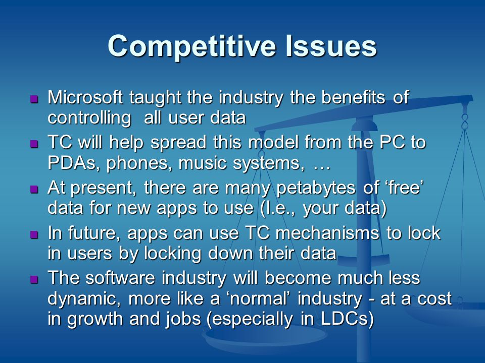 Competitive Issues Microsoft taught the industry the benefits of controlling all user data Microsoft taught the industry the benefits of controlling all user data TC will help spread this model from the PC to PDAs, phones, music systems, … TC will help spread this model from the PC to PDAs, phones, music systems, … At present, there are many petabytes of 'free' data for new apps to use (I.e., your data) At present, there are many petabytes of 'free' data for new apps to use (I.e., your data) In future, apps can use TC mechanisms to lock in users by locking down their data In future, apps can use TC mechanisms to lock in users by locking down their data The software industry will become much less dynamic, more like a 'normal' industry - at a cost in growth and jobs (especially in LDCs) The software industry will become much less dynamic, more like a 'normal' industry - at a cost in growth and jobs (especially in LDCs)