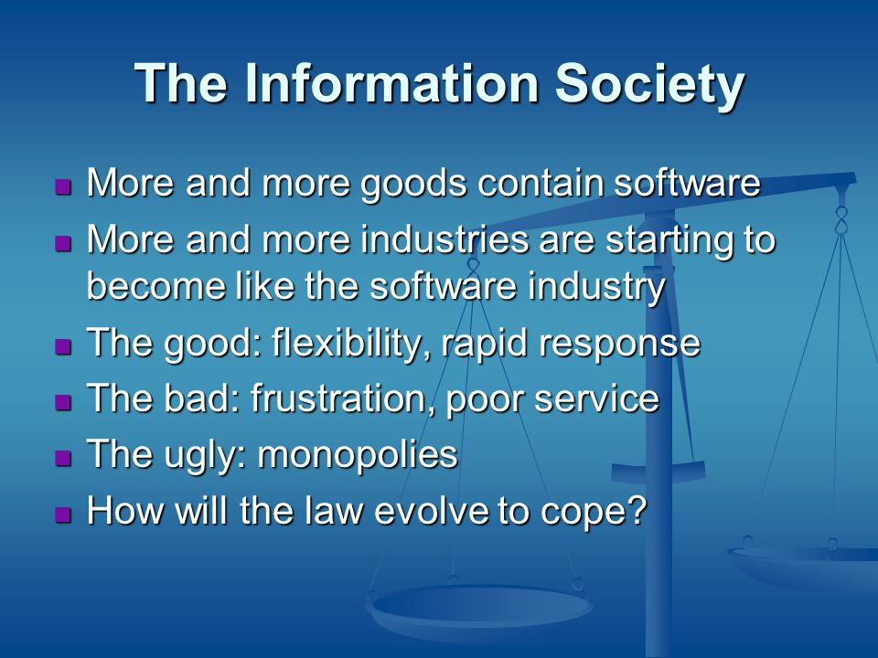 The Information Society More and more goods contain software More and more goods contain software More and more industries are starting to become like the software industry More and more industries are starting to become like the software industry The good: flexibility, rapid response The good: flexibility, rapid response The bad: frustration, poor service The bad: frustration, poor service The ugly: monopolies The ugly: monopolies How will the law evolve to cope.