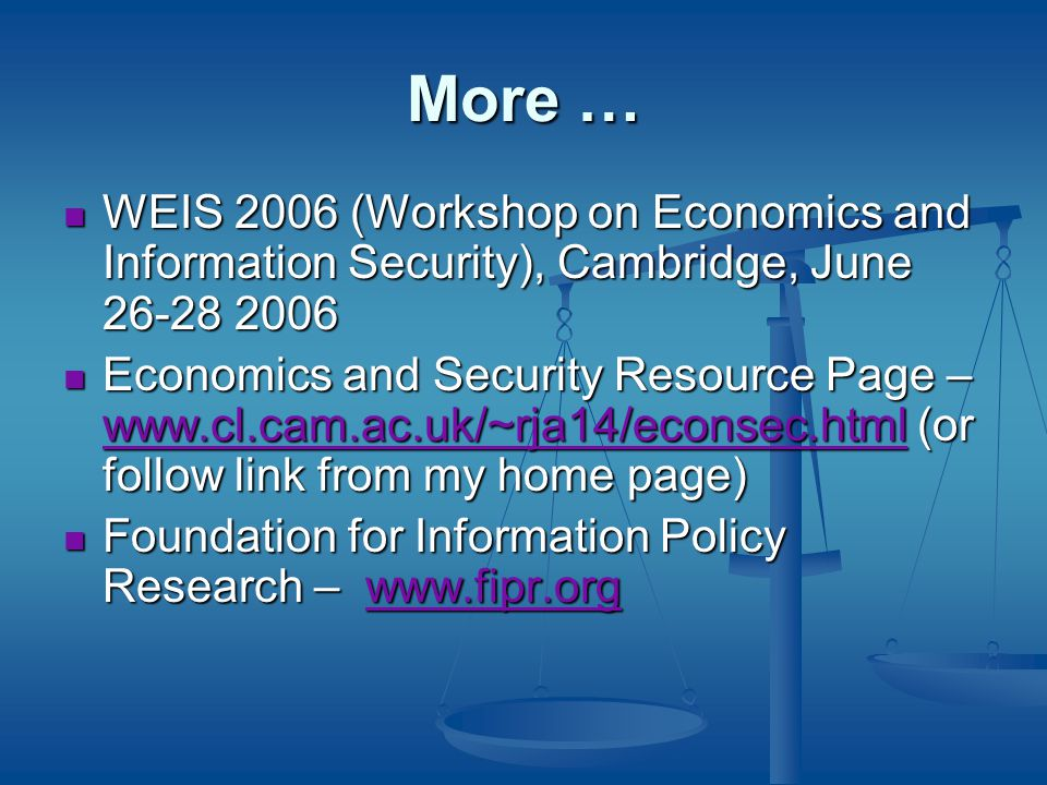 More … WEIS 2006 (Workshop on Economics and Information Security), Cambridge, June WEIS 2006 (Workshop on Economics and Information Security), Cambridge, June Economics and Security Resource Page –   (or follow link from my home page) Economics and Security Resource Page –   (or follow link from my home page)   Foundation for Information Policy Research –   Foundation for Information Policy Research –