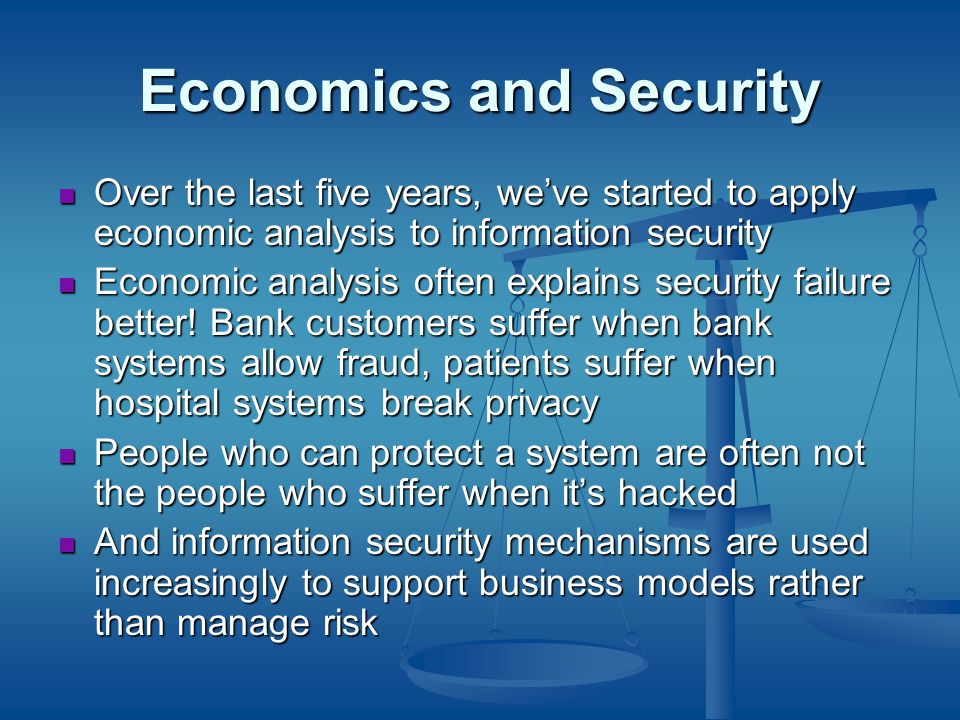 Economics and Security Over the last five years, we've started to apply economic analysis to information security Over the last five years, we've started to apply economic analysis to information security Economic analysis often explains security failure better.