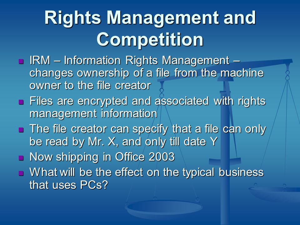 Rights Management and Competition IRM – Information Rights Management – changes ownership of a file from the machine owner to the file creator IRM – Information Rights Management – changes ownership of a file from the machine owner to the file creator Files are encrypted and associated with rights management information Files are encrypted and associated with rights management information The file creator can specify that a file can only be read by Mr.