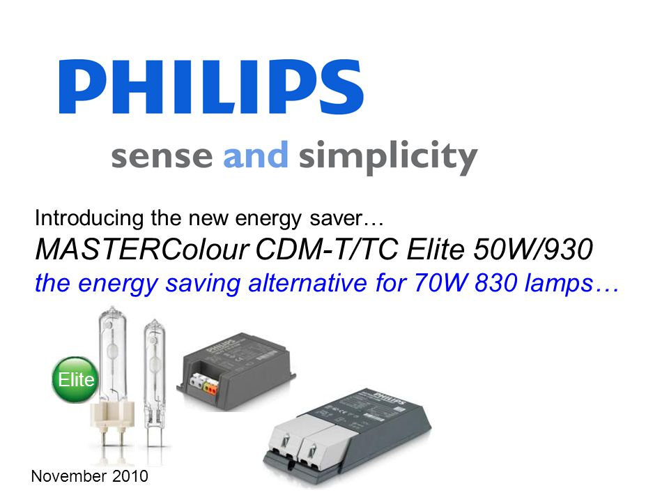 Introducing the new energy saver… MASTERColour CDM-T/TC Elite 50W/930 the energy saving alternative for 70W 830 lamps… November 2010 Elite