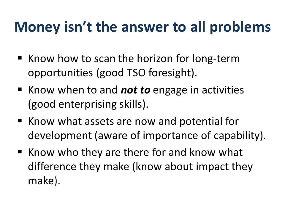 Money isn't the answer to all problems  Know how to scan the horizon for long-term opportunities (good TSO foresight).