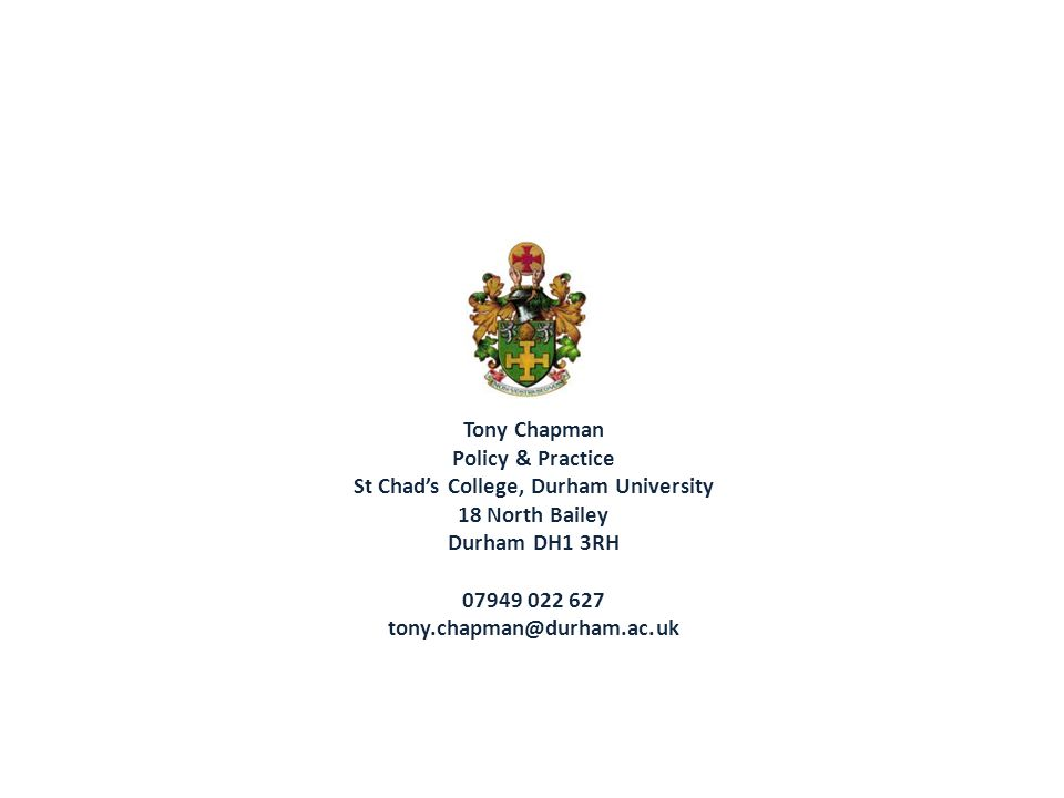 Tony Chapman Policy & Practice St Chad's College, Durham University 18 North Bailey Durham DH1 3RH 07949 022 627 tony.chapman@durham.ac.uk