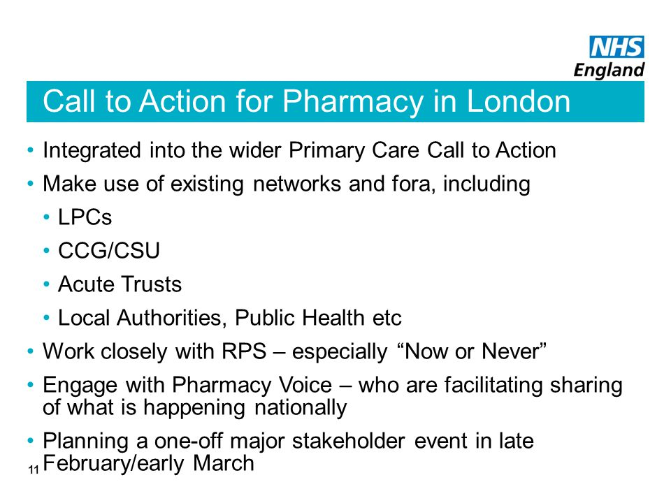 Call to Action for Pharmacy in London Integrated into the wider Primary Care Call to Action Make use of existing networks and fora, including LPCs CCG/CSU Acute Trusts Local Authorities, Public Health etc Work closely with RPS – especially Now or Never Engage with Pharmacy Voice – who are facilitating sharing of what is happening nationally Planning a one-off major stakeholder event in late February/early March 11