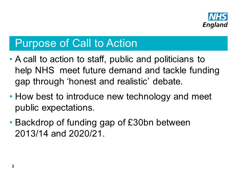 Purpose of Call to Action A call to action to staff, public and politicians to help NHS meet future demand and tackle funding gap through 'honest and realistic' debate.