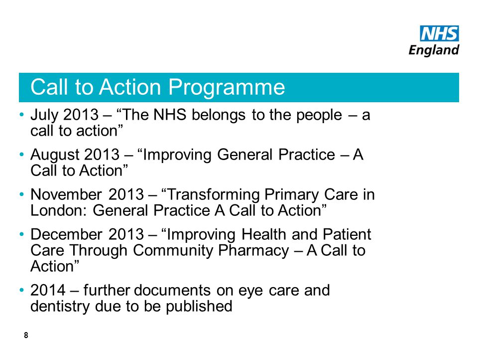 Call to Action Programme July 2013 – The NHS belongs to the people – a call to action August 2013 – Improving General Practice – A Call to Action November 2013 – Transforming Primary Care in London: General Practice A Call to Action December 2013 – Improving Health and Patient Care Through Community Pharmacy – A Call to Action 2014 – further documents on eye care and dentistry due to be published 8