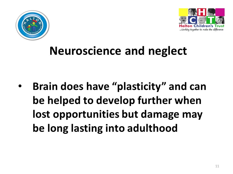 11 Neuroscience and neglect Brain does have plasticity and can be helped to develop further when lost opportunities but damage may be long lasting into adulthood