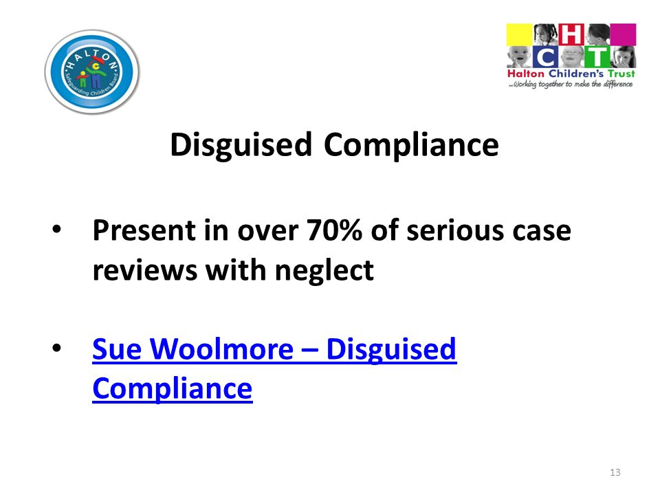 13 Disguised Compliance Present in over 70% of serious case reviews with neglect Sue Woolmore – Disguised Compliance Sue Woolmore – Disguised Compliance