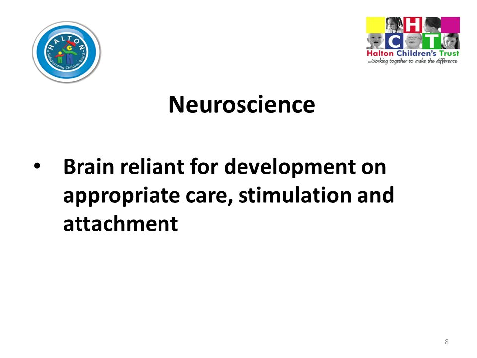 8 Neuroscience Brain reliant for development on appropriate care, stimulation and attachment