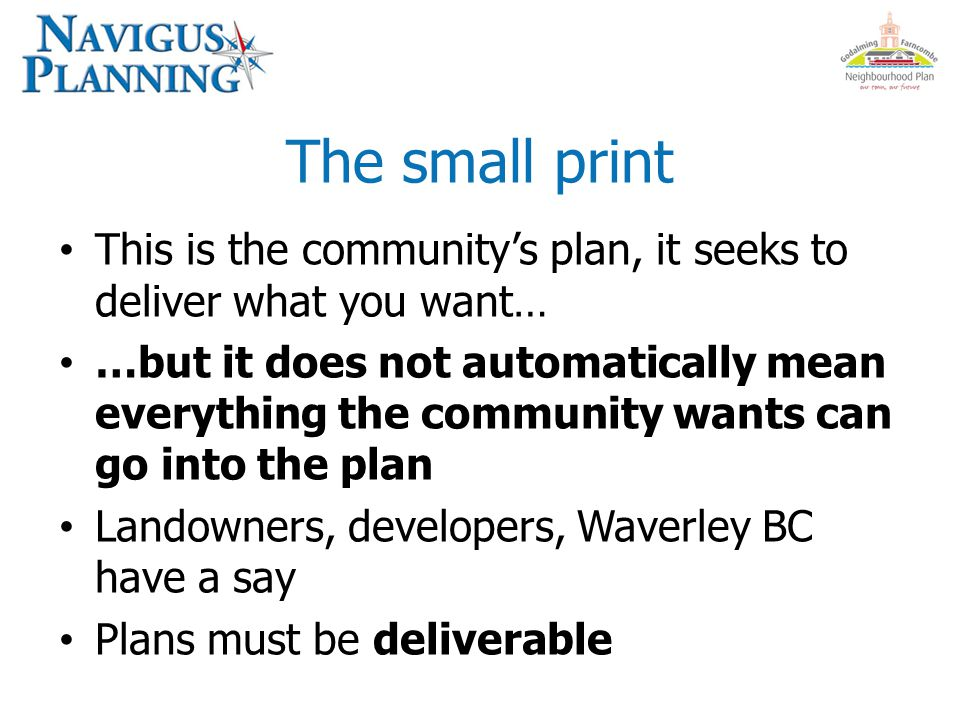 The small print This is the community's plan, it seeks to deliver what you want… …but it does not automatically mean everything the community wants can go into the plan Landowners, developers, Waverley BC have a say Plans must be deliverable