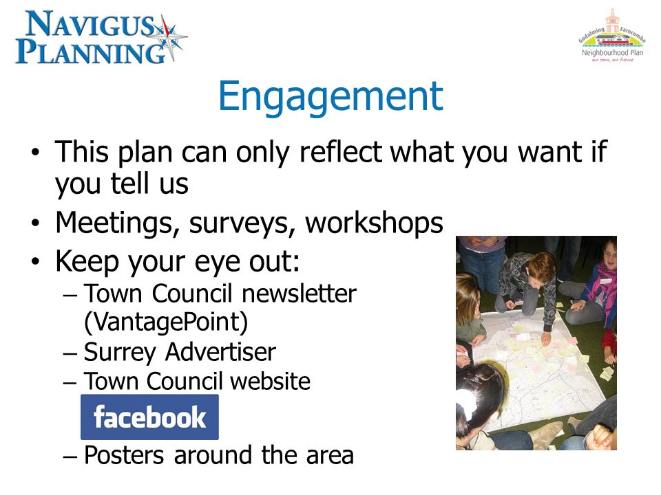 Engagement This plan can only reflect what you want if you tell us Meetings, surveys, workshops Keep your eye out: – Town Council newsletter (VantagePoint) – Surrey Advertiser – Town Council website – Posters around the area