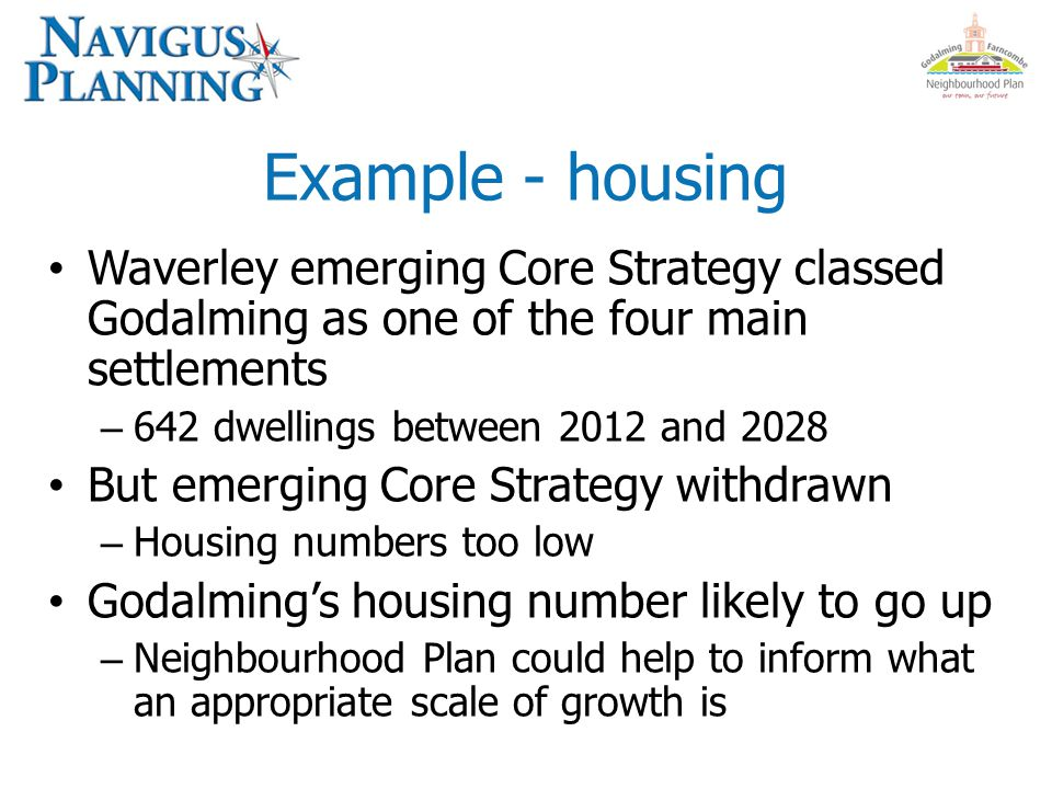 Example - housing Waverley emerging Core Strategy classed Godalming as one of the four main settlements – 642 dwellings between 2012 and 2028 But emerging Core Strategy withdrawn – Housing numbers too low Godalming's housing number likely to go up – Neighbourhood Plan could help to inform what an appropriate scale of growth is