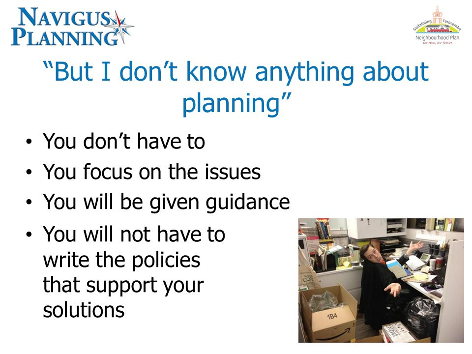 But I don't know anything about planning You don't have to You focus on the issues You will be given guidance You will not have to write the policies that support your solutions