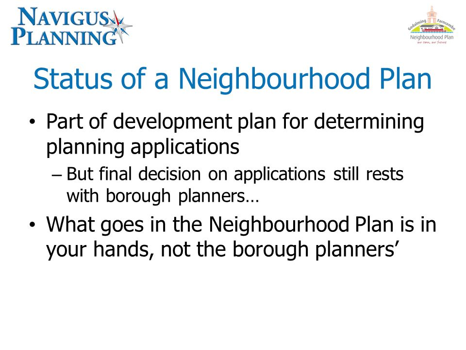 Status of a Neighbourhood Plan Part of development plan for determining planning applications – But final decision on applications still rests with borough planners… What goes in the Neighbourhood Plan is in your hands, not the borough planners'