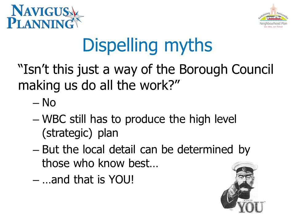 Dispelling myths Isn't this just a way of the Borough Council making us do all the work – No – WBC still has to produce the high level (strategic) plan – But the local detail can be determined by those who know best… – …and that is YOU!