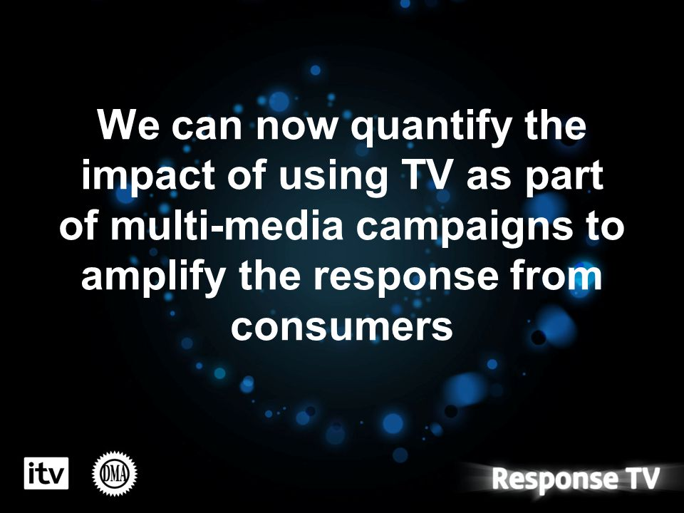 We can now quantify the impact of using TV as part of multi-media campaigns to amplify the response from consumers