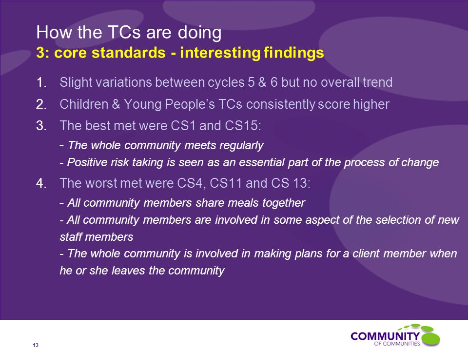 How the TCs are doing 3: core standards - interesting findings 13 1.Slight variations between cycles 5 & 6 but no overall trend 2.Children & Young People's TCs consistently score higher 3.The best met were CS1 and CS15: - The whole community meets regularly - Positive risk taking is seen as an essential part of the process of change 4.The worst met were CS4, CS11 and CS 13: - All community members share meals together - All community members are involved in some aspect of the selection of new staff members - The whole community is involved in making plans for a client member when he or she leaves the community
