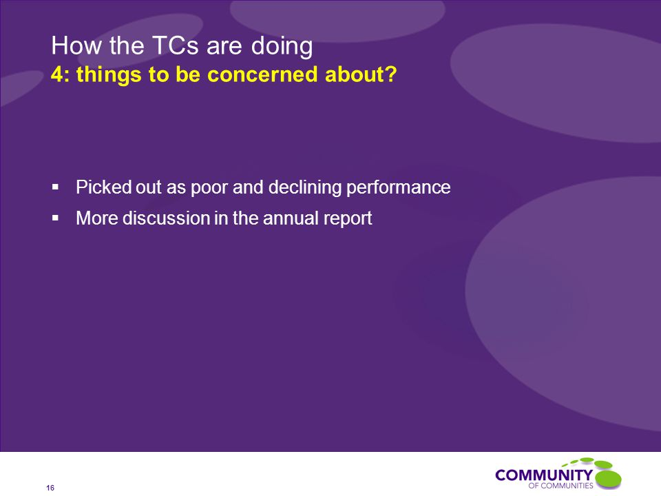  Picked out as poor and declining performance  More discussion in the annual report 16 How the TCs are doing 4: things to be concerned about