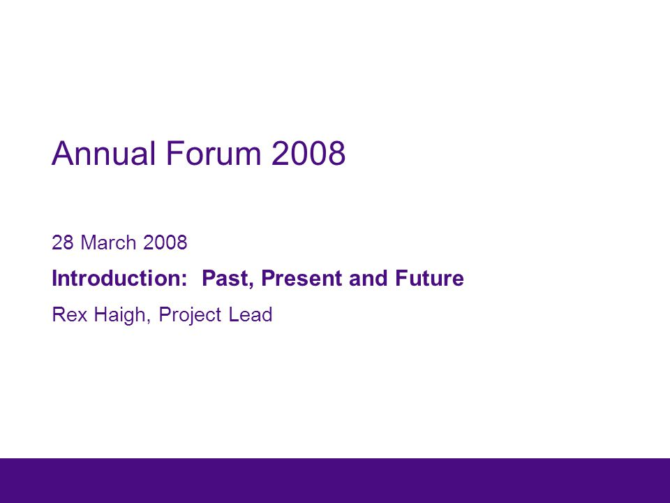 Annual Forum 2008 28 March 2008 Introduction: Past, Present and Future Rex Haigh, Project Lead