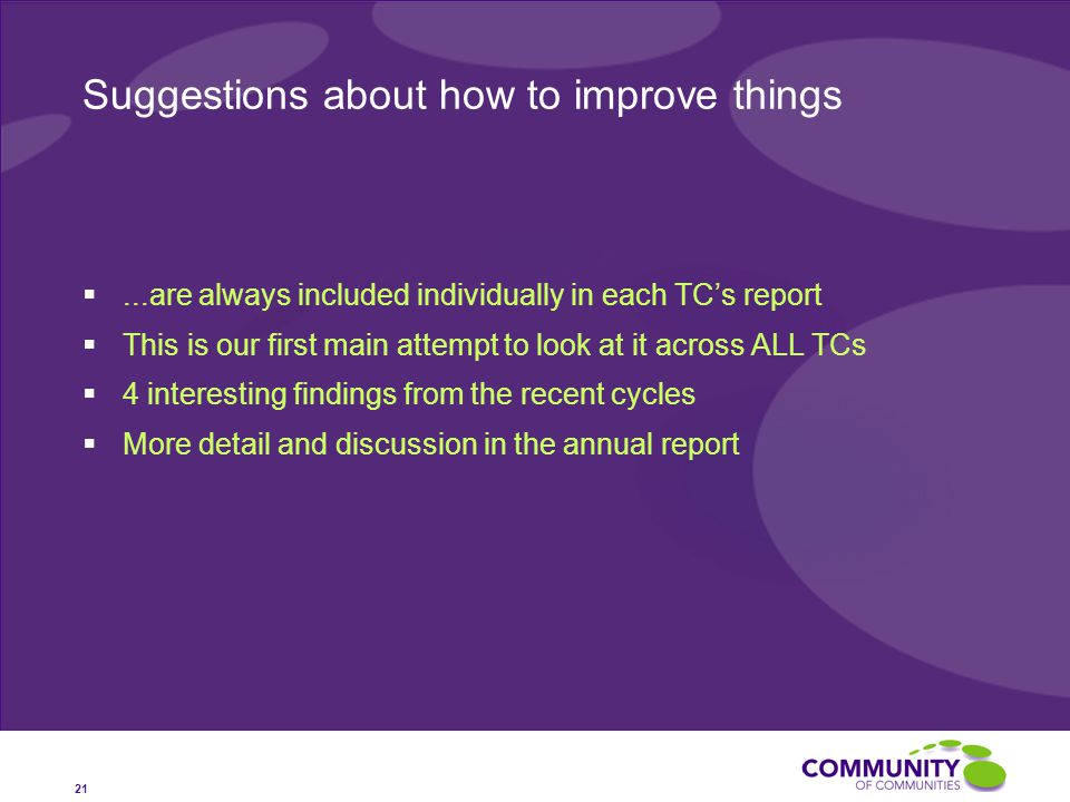 Suggestions about how to improve things ...are always included individually in each TC's report  This is our first main attempt to look at it across ALL TCs  4 interesting findings from the recent cycles  More detail and discussion in the annual report 21