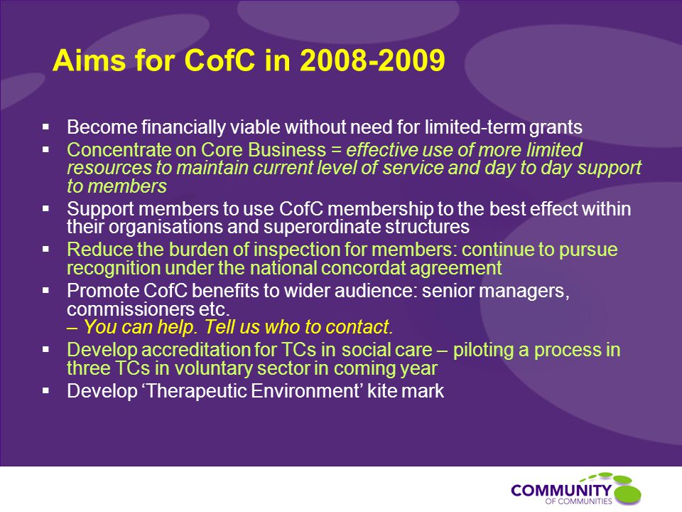 Aims for CofC in 2008-2009  Become financially viable without need for limited-term grants  Concentrate on Core Business = effective use of more limited resources to maintain current level of service and day to day support to members  Support members to use CofC membership to the best effect within their organisations and superordinate structures  Reduce the burden of inspection for members: continue to pursue recognition under the national concordat agreement  Promote CofC benefits to wider audience: senior managers, commissioners etc.