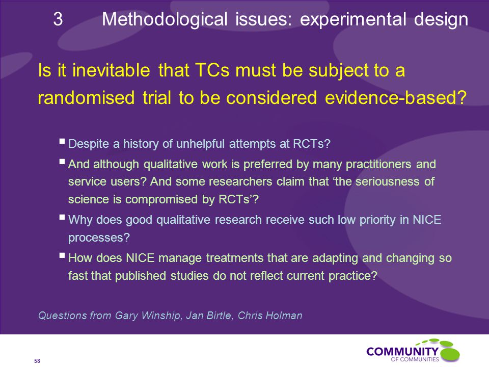 58 3Methodological issues: experimental design Is it inevitable that TCs must be subject to a randomised trial to be considered evidence-based.