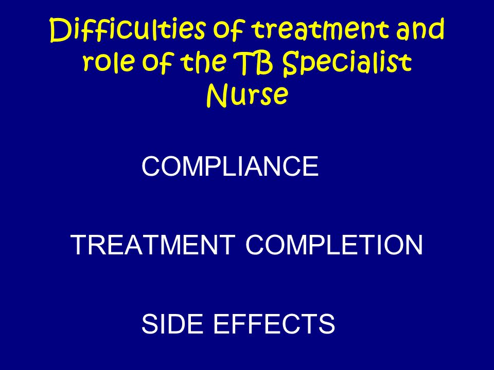 Difficulties of treatment and role of the TB Specialist Nurse COMPLIANCE TREATMENT COMPLETION SIDE EFFECTS