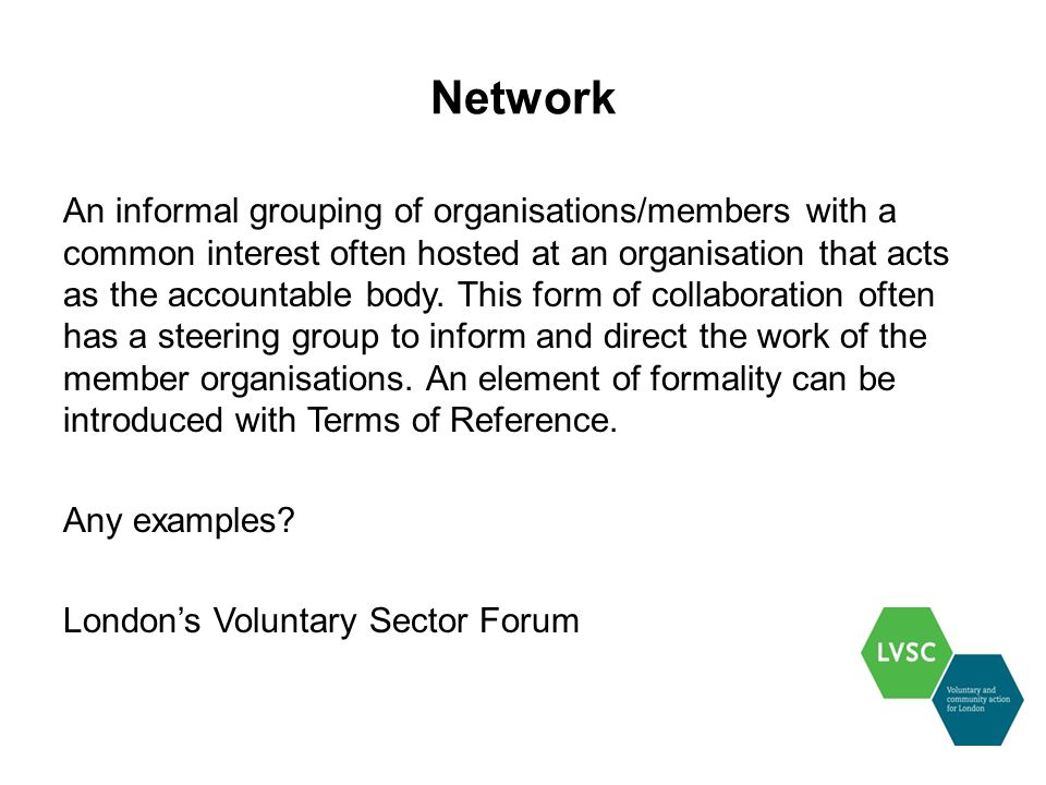Network An informal grouping of organisations/members with a common interest often hosted at an organisation that acts as the accountable body.