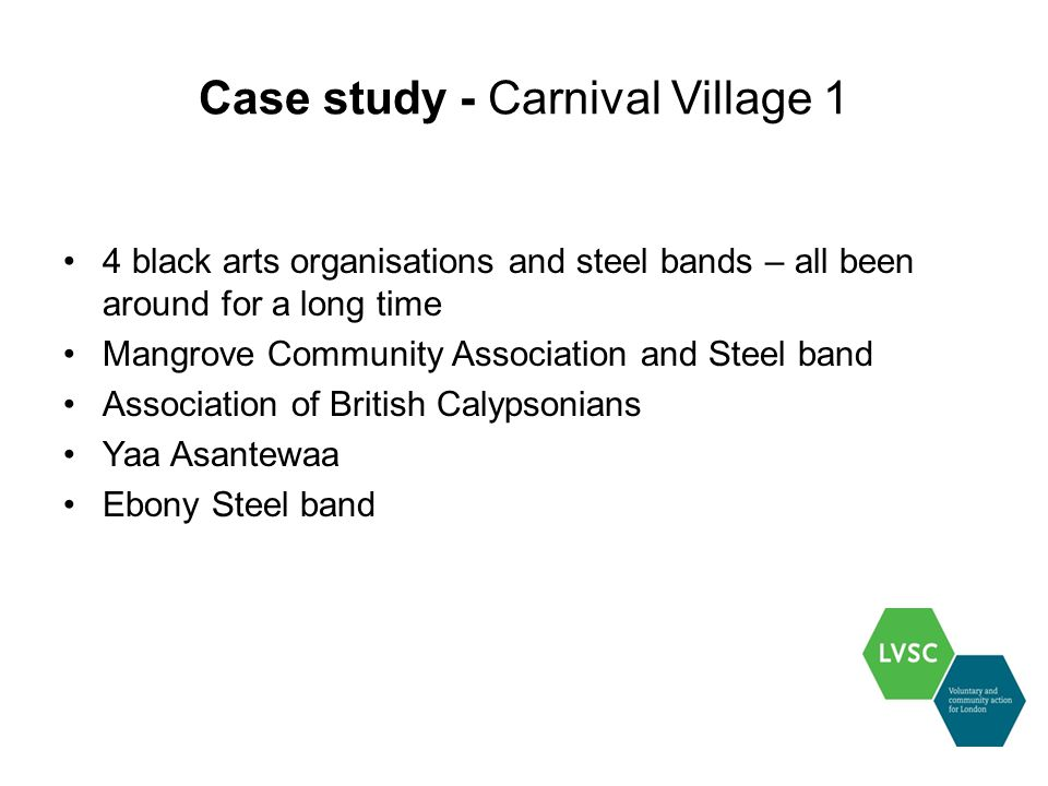 Case study - Carnival Village 1 4 black arts organisations and steel bands – all been around for a long time Mangrove Community Association and Steel band Association of British Calypsonians Yaa Asantewaa Ebony Steel band