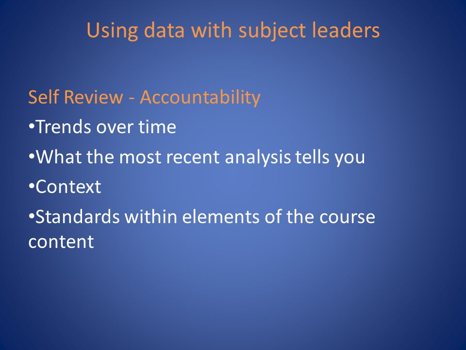 Using data with subject leaders Self Review - Accountability Trends over time What the most recent analysis tells you Context Standards within element