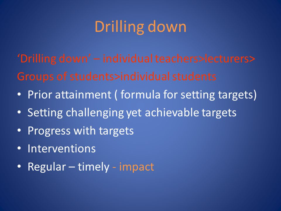 Drilling down 'Drilling down' – individual teachers>lecturers> Groups of students>individual students Prior attainment ( formula for setting targets)