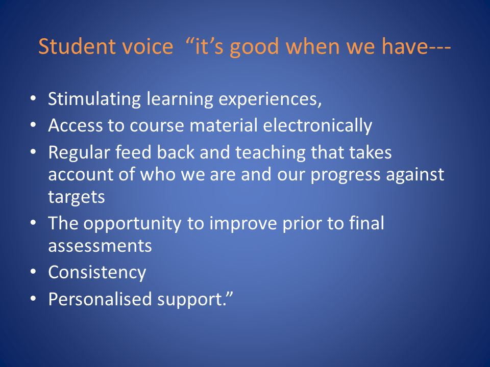 Student voice it's good when we have--- Stimulating learning experiences, Access to course material electronically Regular feed back and teaching that takes account of who we are and our progress against targets The opportunity to improve prior to final assessments Consistency Personalised support.