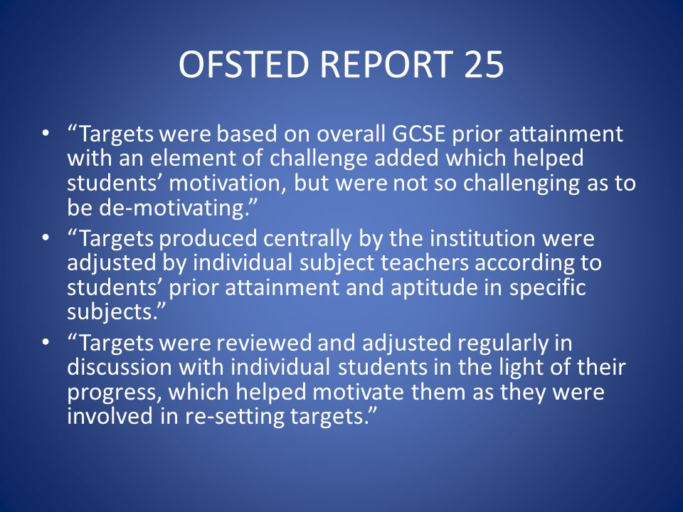 OFSTED REPORT 25 Targets were based on overall GCSE prior attainment with an element of challenge added which helped students' motivation, but were not so challenging as to be de-motivating. Targets produced centrally by the institution were adjusted by individual subject teachers according to students' prior attainment and aptitude in specific subjects. Targets were reviewed and adjusted regularly in discussion with individual students in the light of their progress, which helped motivate them as they were involved in re-setting targets.