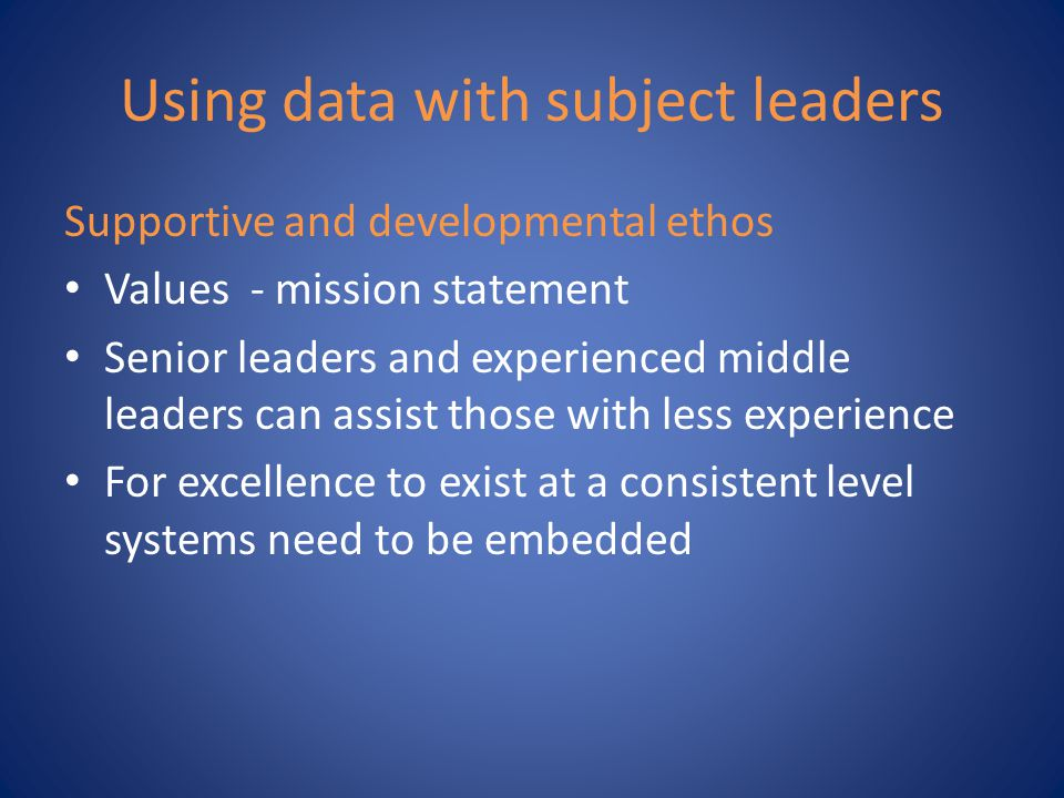 Using data with subject leaders Supportive and developmental ethos Values - mission statement Senior leaders and experienced middle leaders can assist those with less experience For excellence to exist at a consistent level systems need to be embedded
