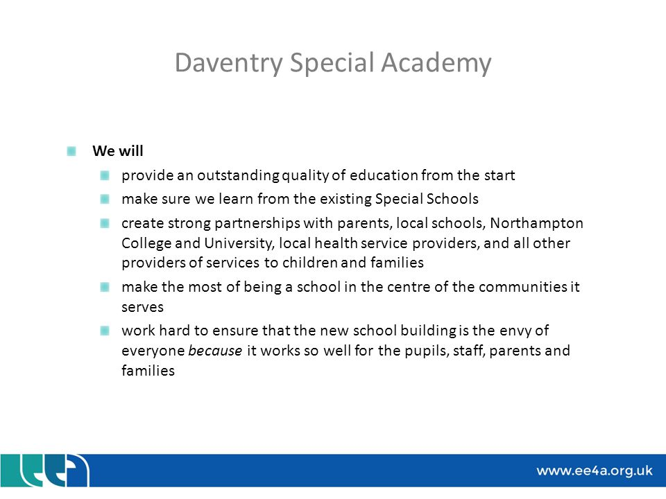 Daventry Special Academy Benefits Reduce travelling time for local pupils A local school for local children and young people, integrated into their town and all it provides – hence our preference for a town centre site Reduce travel costs Concerns Any new school unsettles what currently exists: what pupils and parents expect, and existing successful learning and other relationships Pupil numbers matching forecasts (eg what if housing is late being built?) We are likely to attract staff already in local schools creating vacancies there Nationally, money is in short supply – what if there is not quite enough to build a world-class school?