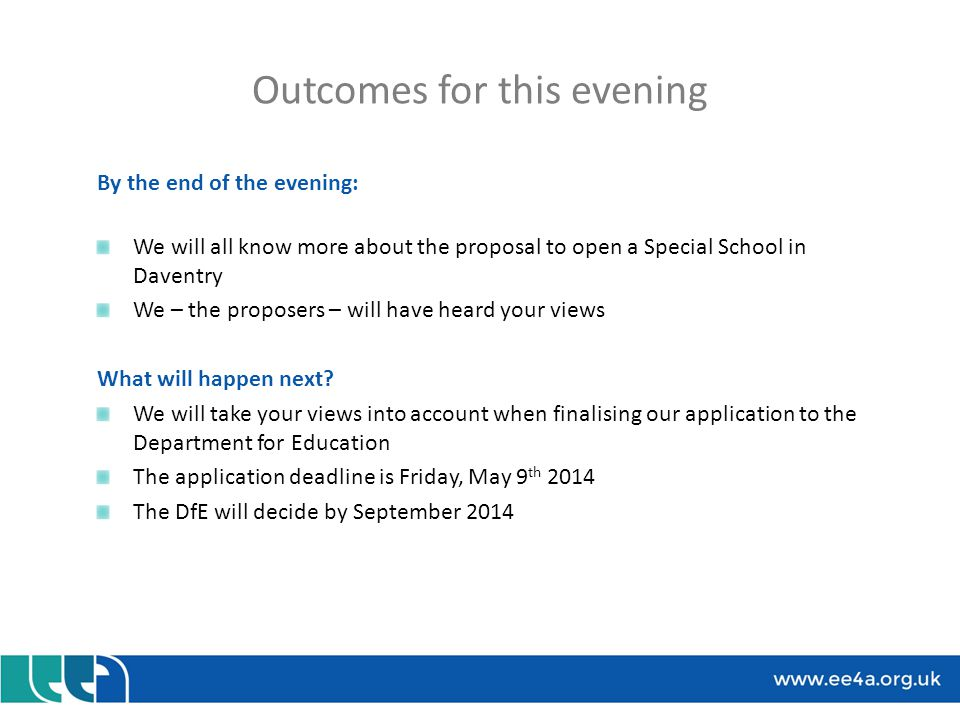 Outcomes for this evening By the end of the evening: We will all know more about the proposal to open a Special School in Daventry We – the proposers – will have heard your views What will happen next.